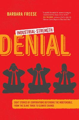 Industrial-Strength Denial: Eight Stories of Corporations Defending the Indefensible, from the Slave Trade to Climate Change by Barbara Freese