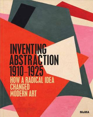 Inventing Abstraction, 1910-1925 by Leah Dickerman