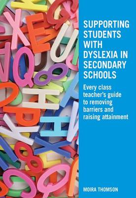 Supporting Students with Dyslexia in Secondary Schools: Every Class Teacher's Guide to Removing Barriers and Raising Attainment by Moira Thomson