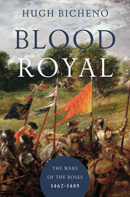Blood Royal - The Wars of the Roses: 1462-1485 by Hugh Bicheno