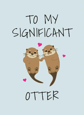 To My Significant Otter: A Cute Illustrated Book to Give to Your Squeak-Heart book