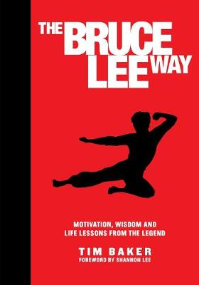The Bruce Lee Way: Motivation, Wisdom and Life-Lessons from the Legend by Tim Baker