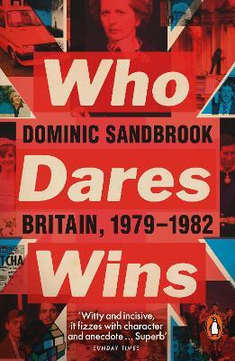 Who Dares Wins: Britain, 1979-1982 by Dominic Sandbrook