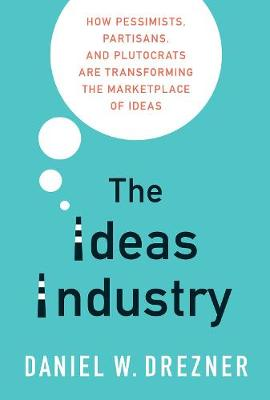The Ideas Industry: How Pessimists, Partisans, and Plutocrats are Transforming the Marketplace of Ideas by Daniel W. Drezner