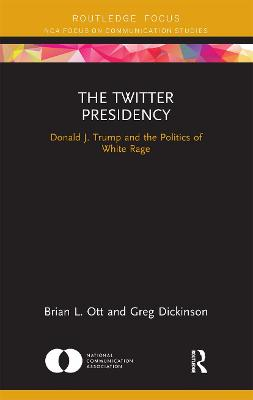 The Twitter Presidency: Donald J. Trump and the Politics of White Rage by Brian L. Ott