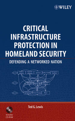 Critical Infrastructure Protection in Homeland Security: Defending a Networked Nation by Ted G. Lewis
