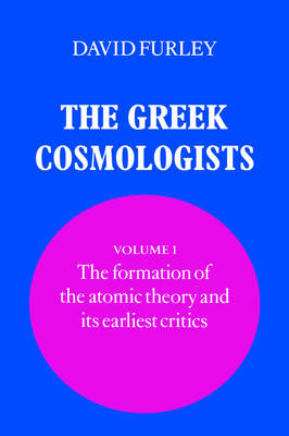 The Greek Cosmologists: Volume 1, The Formation of the Atomic Theory and Its Earliest Critics book