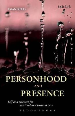 Personhood and Presence: Self as a Resource for Spiritual and Pastoral Care by Ewan Kelly