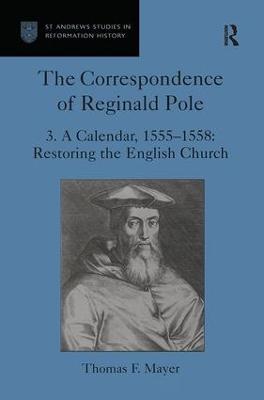 The Correspondence of Reginald Pole: Volume 3 A Calendar, 1555-1558: Restoring the English Church by Thomas F. Mayer