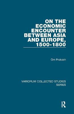 On the Economic Encounter Between Asia and Europe, 1500-1800 by Om Prakash