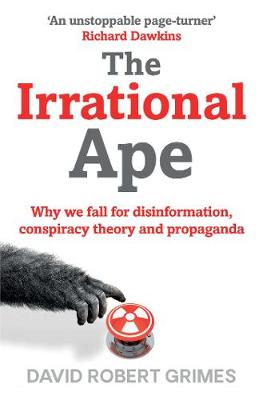 The Irrational Ape: Why We Fall for Disinformation, Conspiracy Theory and Propaganda by David Robert Grimes