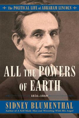 All the Powers of Earth: The Political Life of Abraham Lincoln Vol. III, 1856-1860 by Sidney Blumenthal
