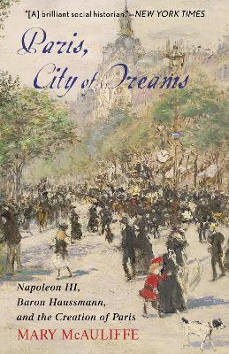 Paris, City of Dreams: Napoleon III, Baron Haussmann, and the Creation of Paris book