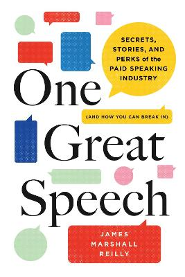 One Great Speech: Secrets, Stories, and Perks of the Paid Speaking Industry, and How You Can Break in by James Marshall Reilly
