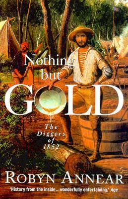Nothing But Gold: The Diggers of 1852 by Robyn Annear