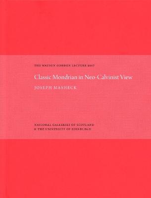 The Classic Mondrian in Neo-Calvinist View: The Watson Gordon Lecture 2017 by Joseph Masheck