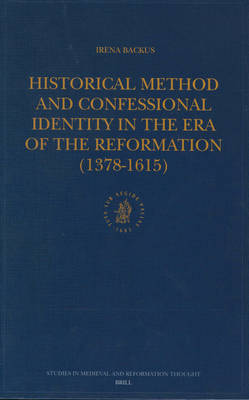Historical Method and Confessional Identity in the Era of the Reformation (1378-1615) by Irena Backus