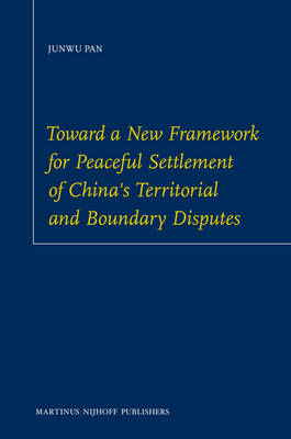 Toward a New Framework for Peaceful Settlement of China's Territorial and Boundary Disputes by Junwu Pan