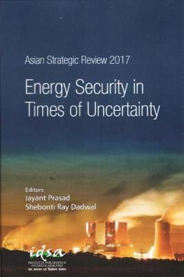 Asian Strategic Review 2017: Energy Security in Times of Uncertainty by Shebonti Ray Dadwal