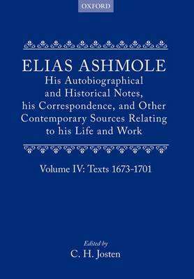 Elias Ashmole: His Autobiographical and Historical Notes, his Correspondence, and Other Contemporary Sources Relating to his Life and Work, Vol. 4: Texts 1673-1701 by Elias Ashmole