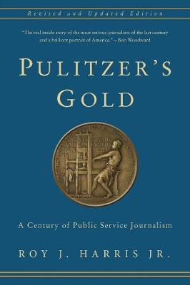 Pulitzer's Gold: A Century of Public Service Journalism by Roy Harris , Jr.