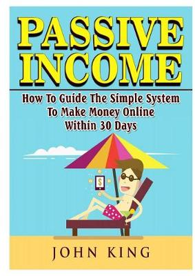 Passive Income How To Guide The Simple System To Make Money Online Within 30 Days by John King