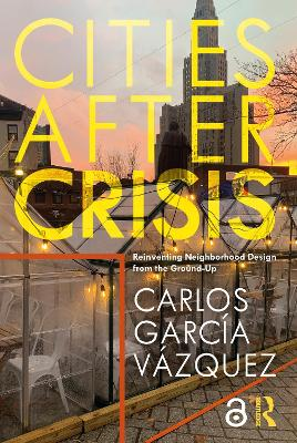 Cities After Crisis: Reinventing Neighborhood Design from the Ground-Up by Carlos Garcia Vazquez
