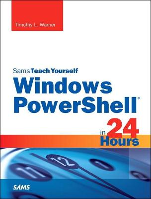 Windows PowerShell in 24 Hours, Sams Teach Yourself by Timothy L. Warner
