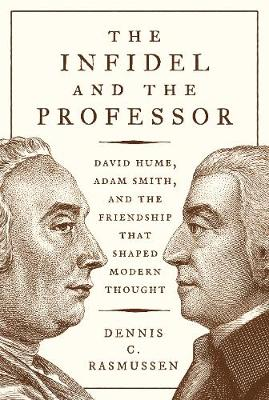 The The Infidel and the Professor: David Hume, Adam Smith, and the Friendship That Shaped Modern Thought by Dennis C. Rasmussen