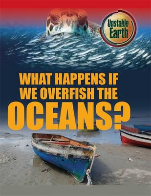 Unstable Earth: What Happens if we Overfish the Oceans? by Angela Royston