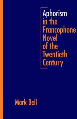 Aphorism in the Francophone Novel of the Twentieth Century by Mark Bell