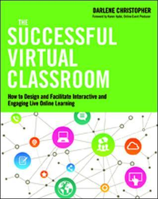 The Successful Virtual Classroom: How to Design and Facilitate Interactive and Engaging Live Online Learning by Darlene Christopher