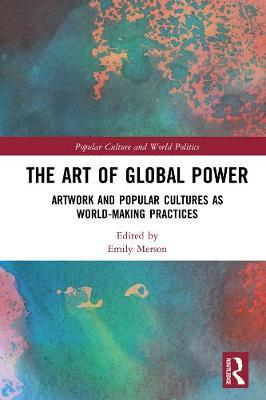 The Art of Global Power: Artwork and Popular Cultures as World-Making Practices book