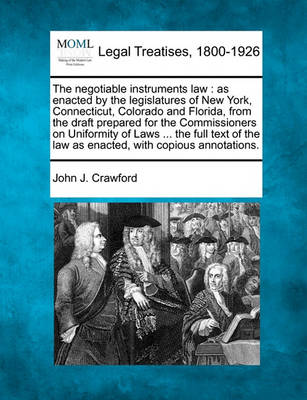 The Negotiable Instruments Law: As Enacted by the Legislatures of New York, Connecticut, Colorado and Florida, from the Draft Prepared for the Commissioners on Uniformity of Laws ... the Full Text of the Law as Enacted, with Copious Annotations. by John J Crawford