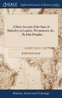 A Short Account of the State of Midwifery in London, Westminster, &c. ... by John Douglas, by John Douglas