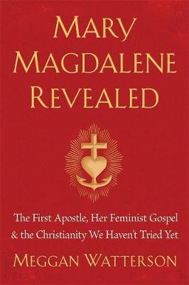 Mary Magdalene Revealed: The First Apostle, Her Feminist Gospel & The Christianity We Haven't Tried Yet book