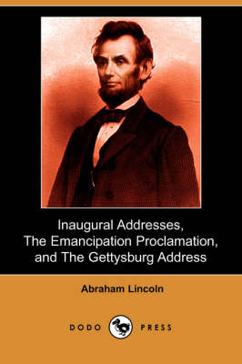 Inaugural Addresses, the Emancipation Proclamation, and the Gettysburg Address (Dodo Press) by Abraham Lincoln