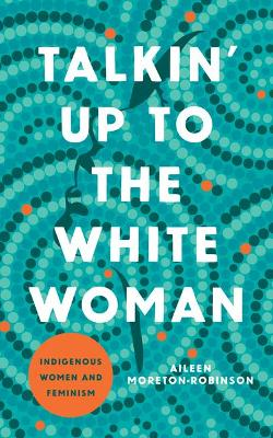 Talkin' Up to the White Woman: Indigenous Women and Feminism by Aileen Moreton-Robinson