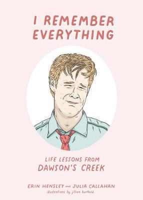 I Remember Everything: Life Lessons from Dawson's Creek by Erin Hensley
