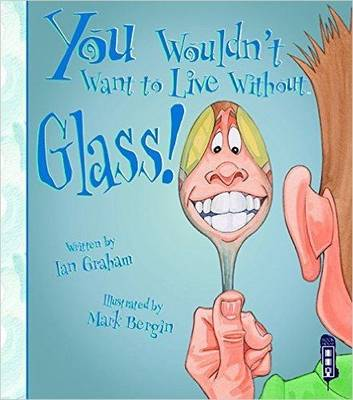 You Wouldn't Want To Live Without Glass! by Ian Graham