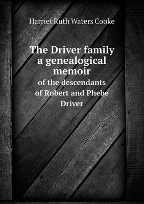 The Driver Family a Genealogical Memoir of the Descendants of Robert and Phebe Driver by Harriet Ruth Waters Cooke