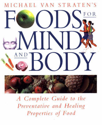 Foods for Mind and Body: A Complete Guide to Positive Foods and How to Choose and Use Them by Michael van Straten