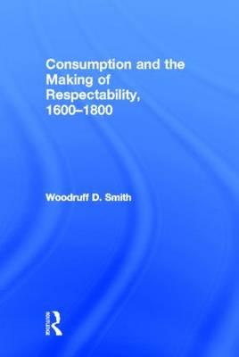 Consumption and the Making of Respectability, 1600-1800 by Woodruff Smith