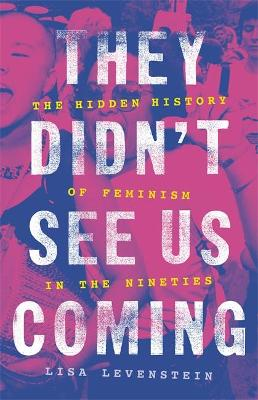 They Didn't See Us Coming: The Hidden History of Feminism in the Nineties by Lisa Levenstein