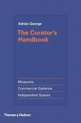 Curator's Handbook: Museums, Commercial Galleries, Independent Spaces by Adrian George