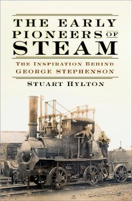 The Early Pioneers of Steam: The Inspiration Behind George Stephenson by Stuart Hylton
