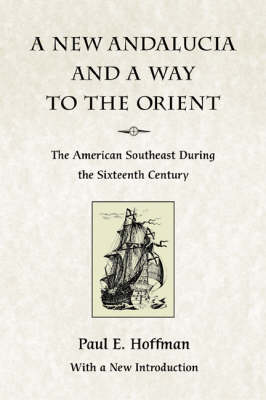 A New Andalucia and a Way to the Orient: The American Southeast During the Sixteenth Century by Paul E. Hoffman