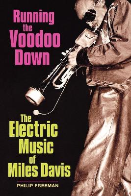 Running the Voodoo Down: The Electric Music of Miles Davis by Philip Freeman