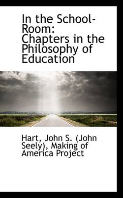 In the School-Room: Chapters in the Philosophy of Education by Hart John S (John Seely)