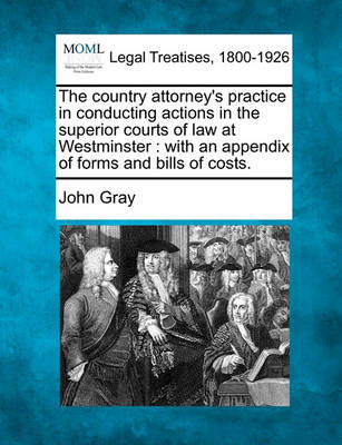 The Country Attorney's Practice in Conducting Actions in the Superior Courts of Law at Westminster: With an Appendix of Forms and Bills of Costs. by John Gray